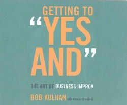 "Getting to ""Yes and"" : The Art of Business Improv (Unabridged) (CD/Spoken Word) (Bob Kulhan)"