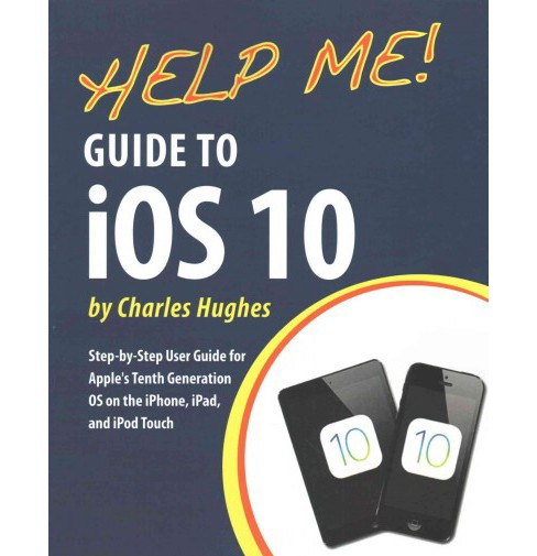 Help Me! Guide to Ios 10 : Step-by-step User Guide for Apple's Tenth Generation OS on the Iphone, Ipad, - image 1 of 1