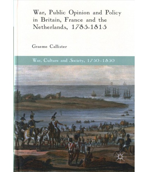 War, Public Opinion and Policy in Britain, France and the Netherlands, 1785-1815 (Hardcover) (Graeme - image 1 of 1