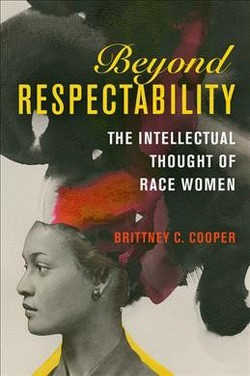 Beyond Respectability : The Intellectual Thought of Race Women -  by Brittney C. Cooper (Hardcover)