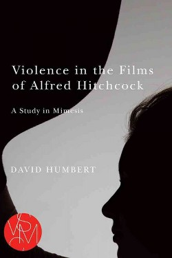 Violence in the Films of Alfred Hitchcock : A Study in Mimesis (Paperback) (David Humbert)