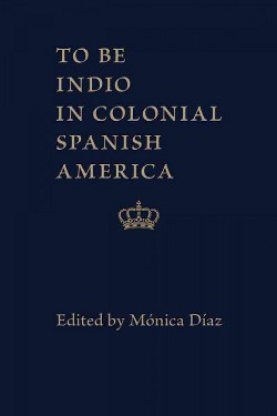 To Be Indio in Colonial Spanish America (Hardcover)