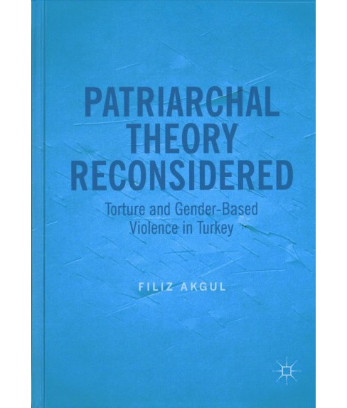 Patriarchal Theory Reconsidered : Torture and Gender-based Violence in Turkey (Hardcover) (Filiz Akgul) - image 1 of 1