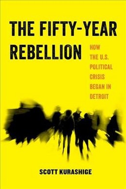 Fifty-Year Rebellion : How the U.S. Political Crisis Began in Detroit -  by Scott Kurashige (Paperback)