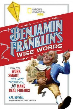 Benjamin Franklin's Wise Words : How to Work Smart, Play Well, and Make Real Friends (Library) (K. M.