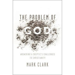 Problem of God : Answering a Skeptic's Challenges to Christianity (Paperback) (Mark Clark)