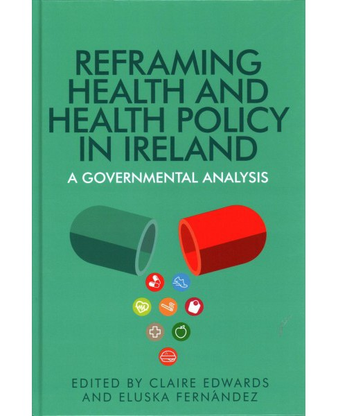 Reframing Health and Health Policy in Ireland : A Governmental Analysis (Hardcover) - image 1 of 1