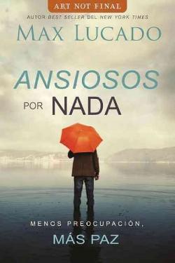 Ansiosos por nada / Anxious for Nothing : Menos Preocupación, Más Paz / Less Preoccupation,
