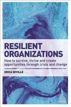 Resilient Organizations : How to Survive, Thrive and Create Opportunities Through Crisis and Change