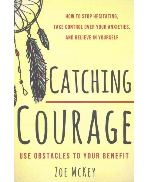 Catching Courage : How to Stop Hesitating, Take Control over Your Anxieties, and Believe in Yourself: - image 1 of 1