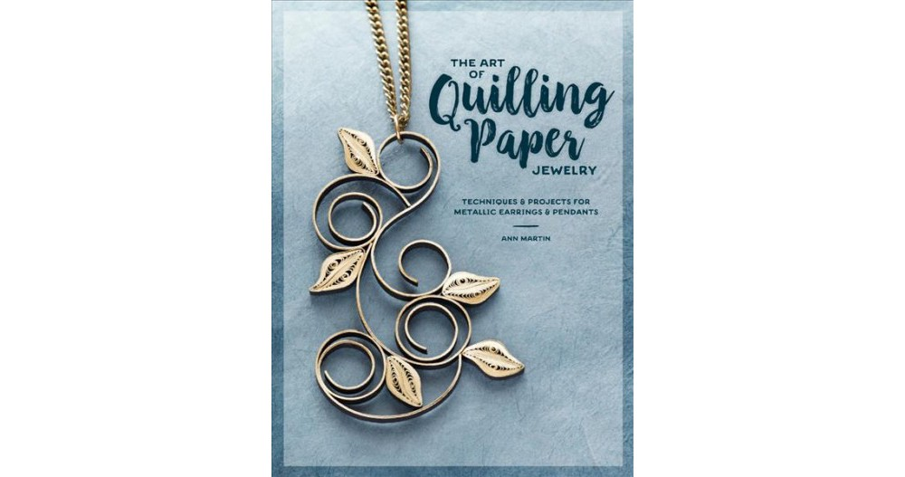 Art of Quilling Paper Jewelry : Techniques & Projects for...