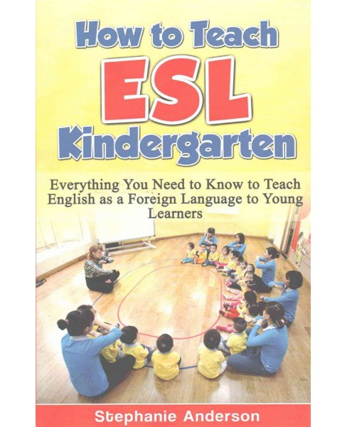 How to Teach ESL Kindergarten : Everything You Need to Know to Teach English As a Foreign Language to - image 1 of 1