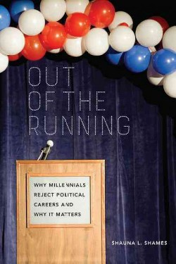 Out of the Running : Why Millennials Reject Political Careers and Why It Matters (Hardcover) (Shauna L.