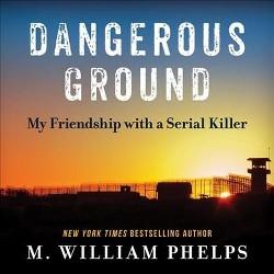 Dangerous Ground : My Friendship With a Serial Killer (Unabridged) (CD/Spoken Word) (M. William Phelps)
