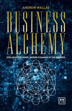 Business Alchemy : Exploring the Inner, Unseen Dynamics of the Business (Paperback) (Andrew Wallas)