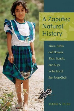 Zapotec Natural History : Trees, Herbs, and Flowers, Birds, Beasts, and Bugs in the Life of San Juan