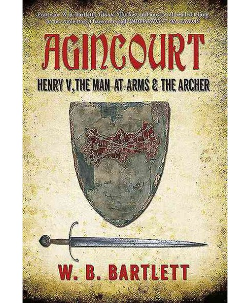 Agincourt : Henry V, the Man at Arms & the Archer (Reprint) (Paperback) (W. B. Bartlett) - image 1 of 1
