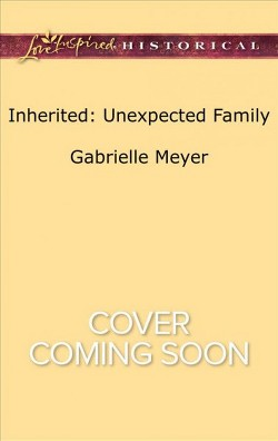 Inherited : Unexpected Family -  (Love Inspired Historical) by Gabrielle Meyer (Paperback)