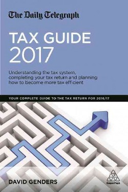 Daily Telegraph Tax Guide 2017 : Understanding the tax system, completing your tax return and planning