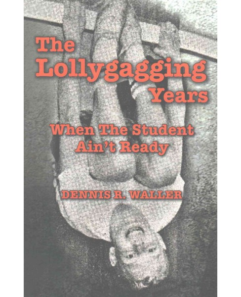Lollygagging Years : When the Student Ain't Ready (Paperback) (Dennis R. Waller) - image 1 of 1
