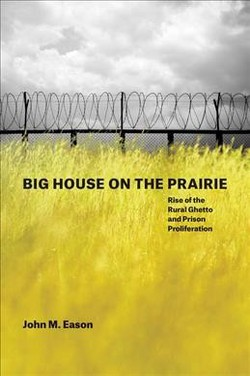 Big House on the Prairie : Rise of the Rural Ghetto and Prison Proliferation (Hardcover) (John M. Eason)