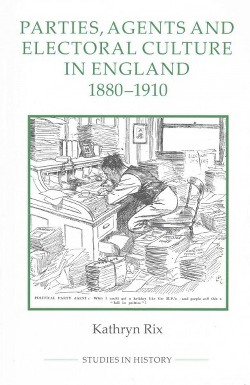 Parties, Agents and Electoral Culture in England, 1880-1910 (Hardcover) (Kathryn Rix)