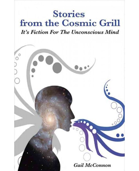 Stories from the Cosmic Grill : It's Fiction for the Unconscious Mind (Paperback) (Gail Mcconnon) - image 1 of 1