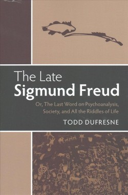 Late Sigmund Freud : Or, the Last Word on Psychoanalysis, Society, and All the Riddles of Life