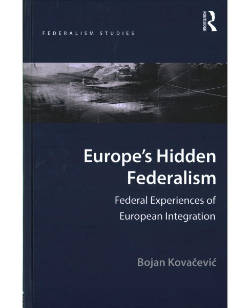 Europe's Hidden Federalism : Federal Experiences of European Integration (Hardcover) (Bojan Kovacevic) - image 1 of 1