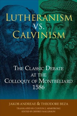 Lutheranism vs. Calvinism : The Classic Debate at the Colloquy of Montbeliard 1586 -  (Paperback)