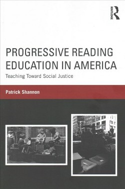 Progressive Reading Education in America : Teaching Toward Social Justice (Paperback) (Patrick Shannon)