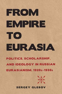 From Empire to Eurasia : Politics, Scholarship, and Ideology in Russian Eurasianism, 1920s-1930s - by