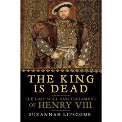 King Is Dead : The Last Will and Testament of Henry VIII (Reprint) (Paperback) (Suzannah Lipscomb)