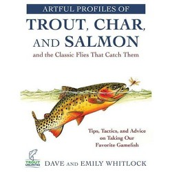 Artful Profiles of Trout, Char, and Salmon and the Classic Flies That Catch Them : Tips, Tactics, and