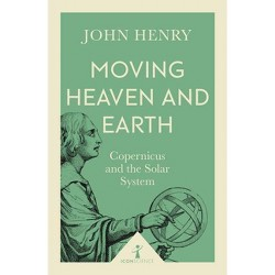 Moving Heaven and Earth : Copernicus and the Solar System -  by John Henry (Paperback)