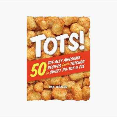 Tots! : 50 Tot-ally Awesome Recipes from Totchos to Sweet Po-tot-O Pie - by Dan Whalen (Paperback)