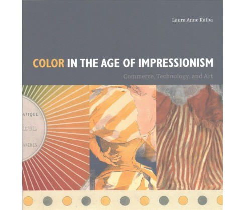 Color in the Age of Impressionism : Commerce, Technology, and Art (Hardcover) (Laura Anne Kalba) - image 1 of 1