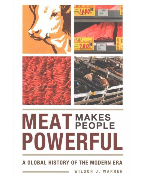 Meat Makes People Powerful : A Global History of the Modern Era -  by Wilson J. Warren (Paperback) - image 1 of 1