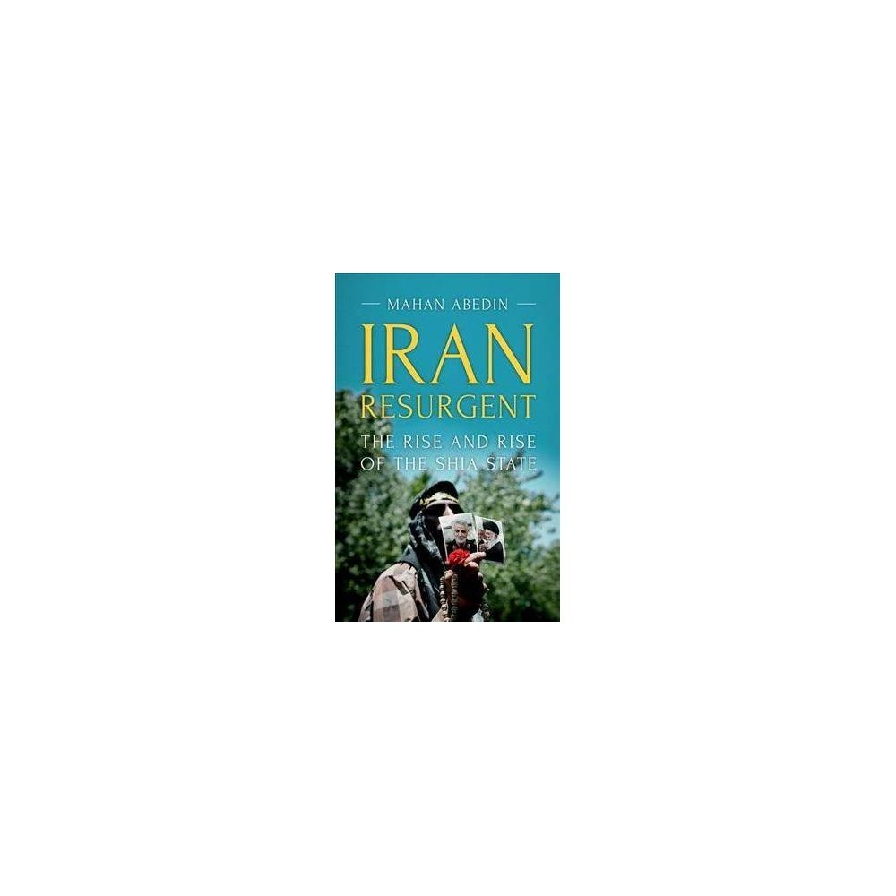 Iran Resurgent : The Rise and Rise of the Shia State - by Mahan Abedin (Paperback)