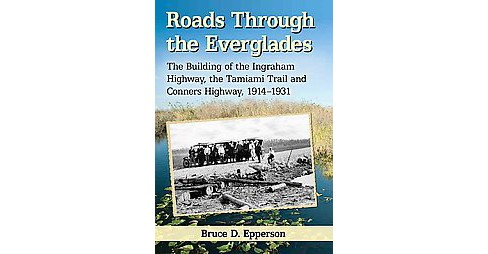 Roads Through the Everglades : The Building of the Ingraham Highway, the Tamiami Trail and Conners - image 1 of 1