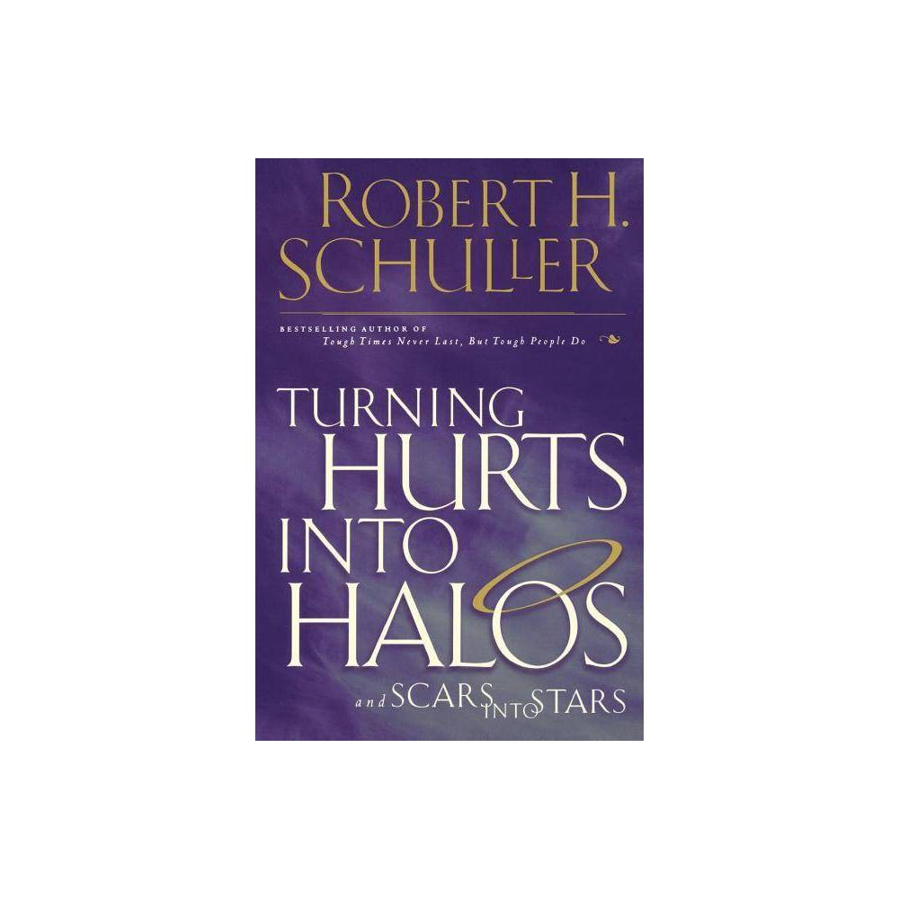 Turning Hurts Into Halos Scars Into Stars By Robert H Schuller Paperback