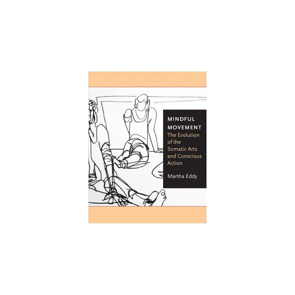 Mindful Movement : The Evolution of the Somatic Arts and Conscious Action - by Martha Eddy (Paperback)