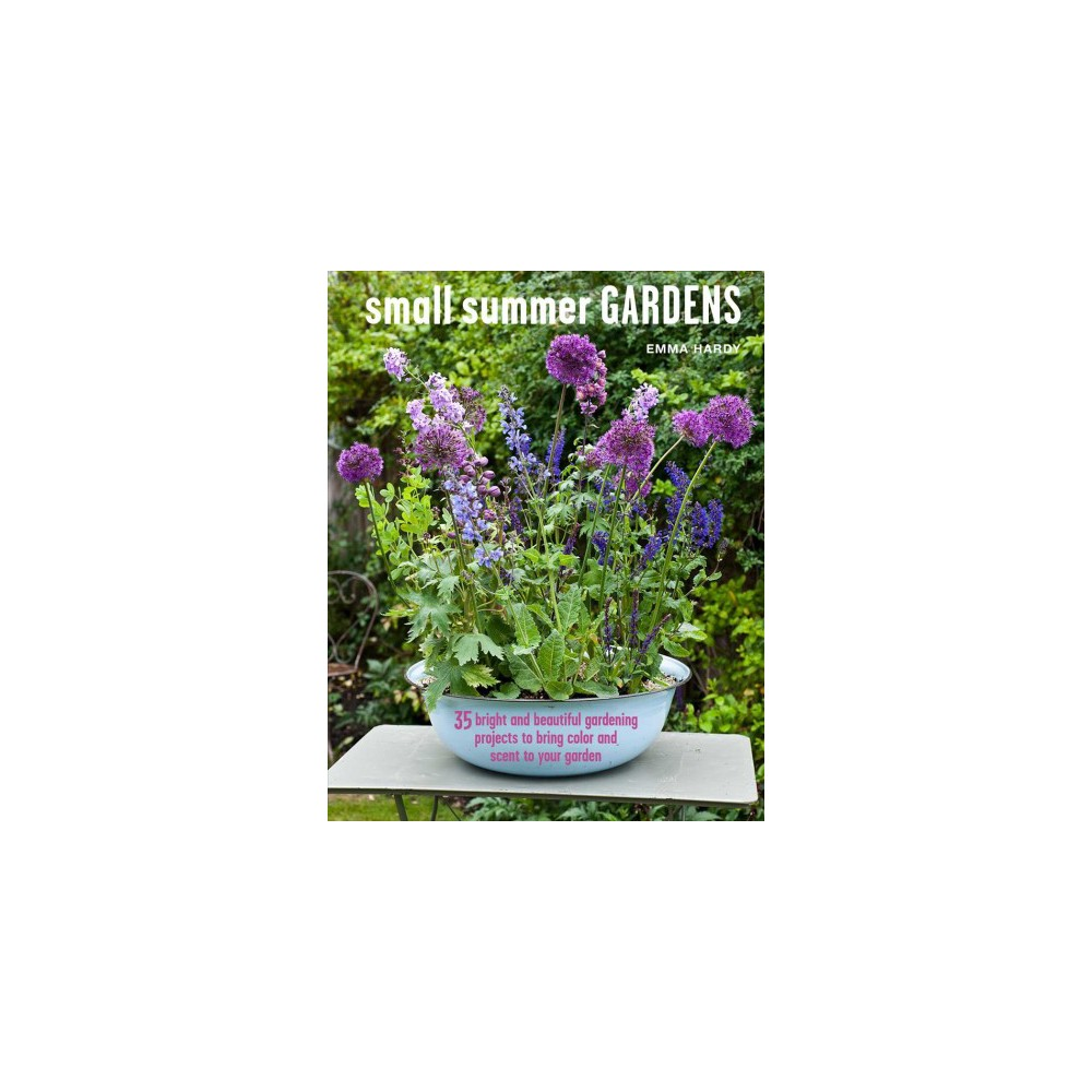 Small Summer Gardens : 35 bright and beautiful gardening projects to bring color and scent to your