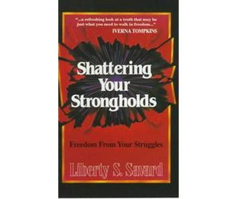 Shattering Your Strongholds : Freedom from Your Struggles (Paperback) (Liberty Savard) - image 1 of 1