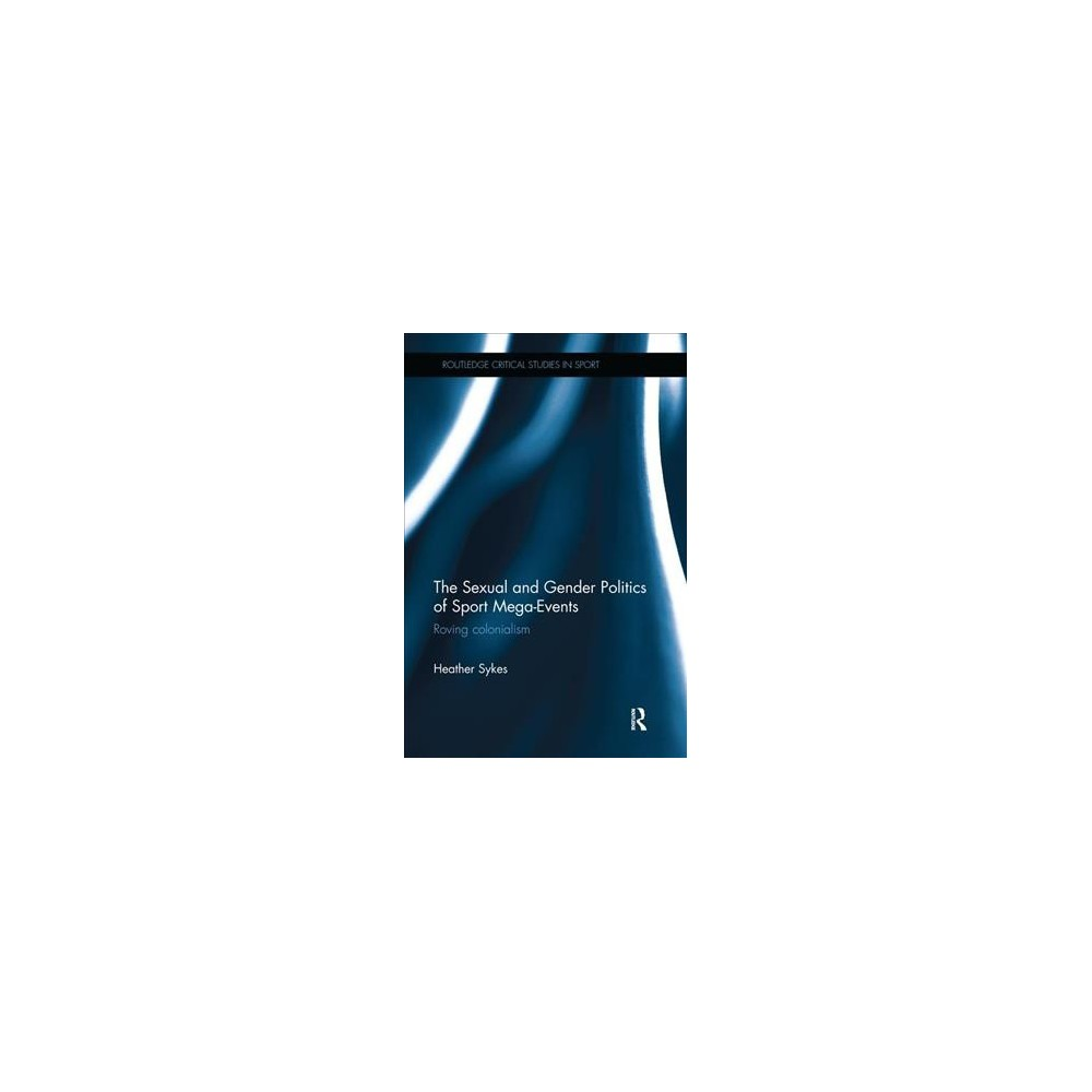 Sexual and Gender Politics of Sport Mega-events : Roving Colonialism - by Heather Sykes (Paperback)