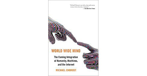 World Wide Mind : The Coming Integration of Humanity, Machines, and the Internet (Paperback) (Michael - image 1 of 1