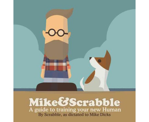 Mike&scrabble : A Guide to Training Your New Human (Hardcover) (Mike Dicks) - image 1 of 1