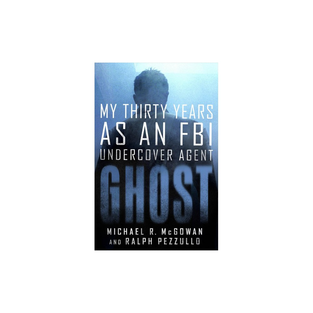 Ghost : My Thirty Years As an Fbi Undercover Agent - by Michael R. Mcgowan & Ralph Pezzullo (Hardcover)