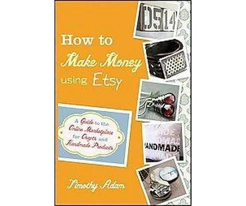 How to Make Money Using Etsy : A Guide to the Online Marketplace for Crafts and Handmade Products - image 1 of 1