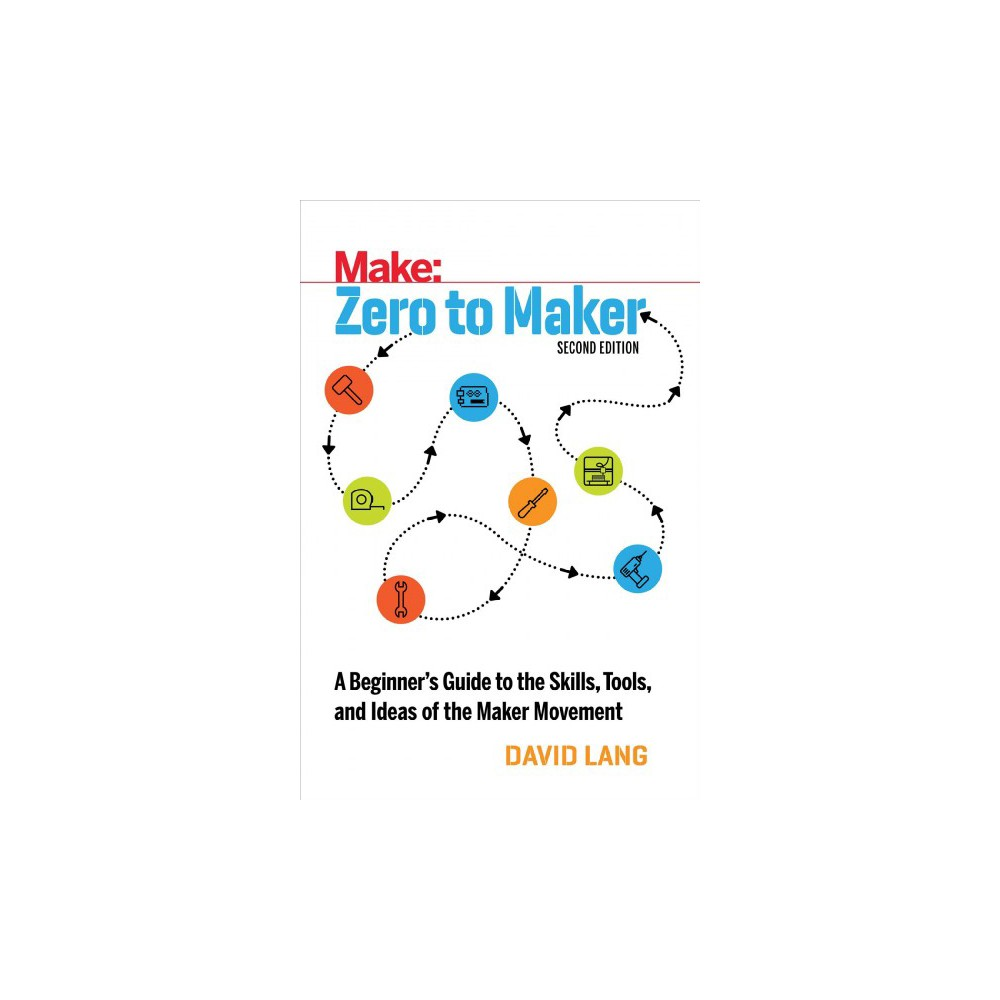 Make:, Zero to Maker : A Beginner's Guide to the Skills Tools, and Ideas of the Maker Movement